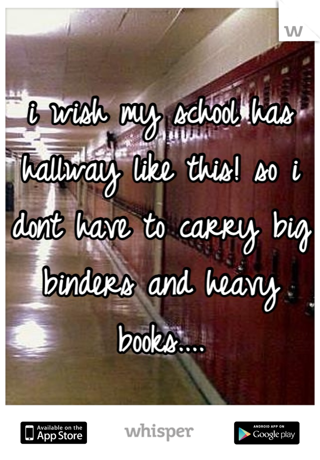 i wish my school has hallway like this! so i dont have to carry big binders and heavy books....