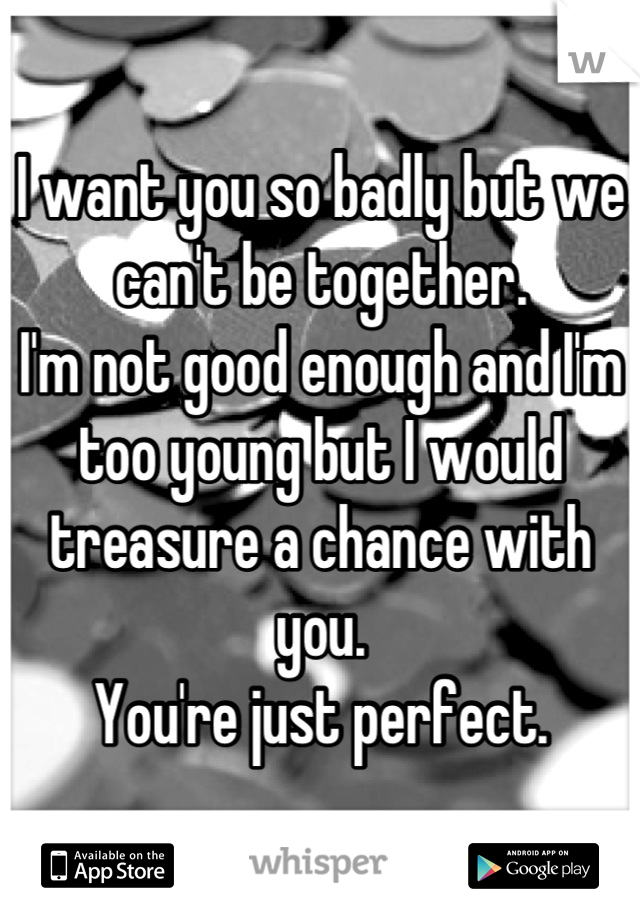 I want you so badly but we can't be together.  I'm not good enough and I'm too young but I would treasure a chance with you. You're just perfect.