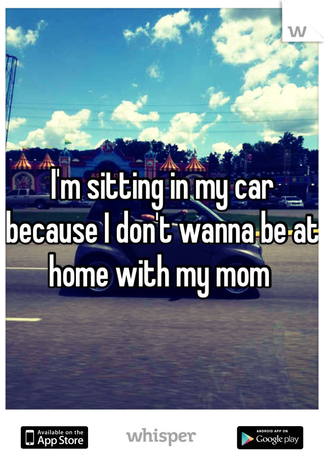 I'm sitting in my car because I don't wanna be at home with my mom