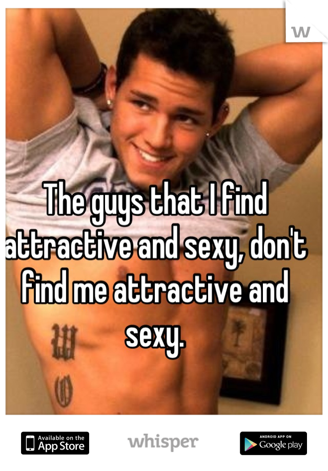 The guys that I find attractive and sexy, don't find me attractive and sexy.