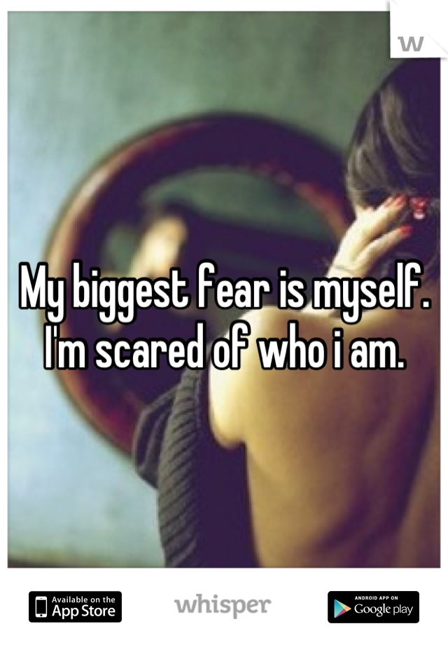 My biggest fear is myself. I'm scared of who i am.