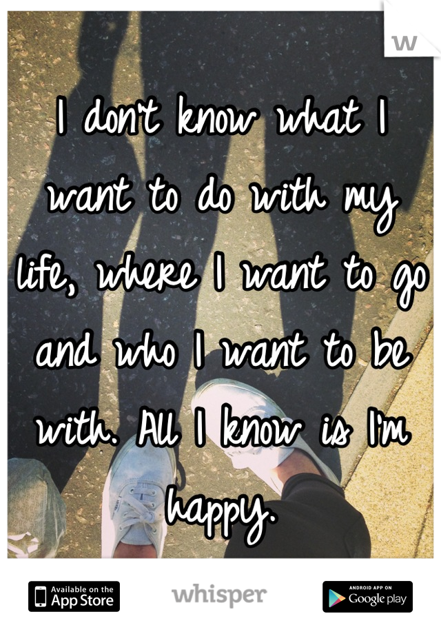 I don't know what I want to do with my life, where I want to go and who I want to be with. All I know is I'm happy.
