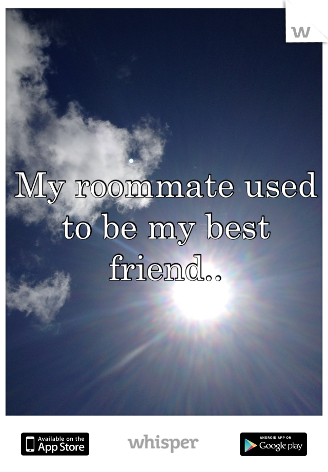 My roommate used to be my best friend..