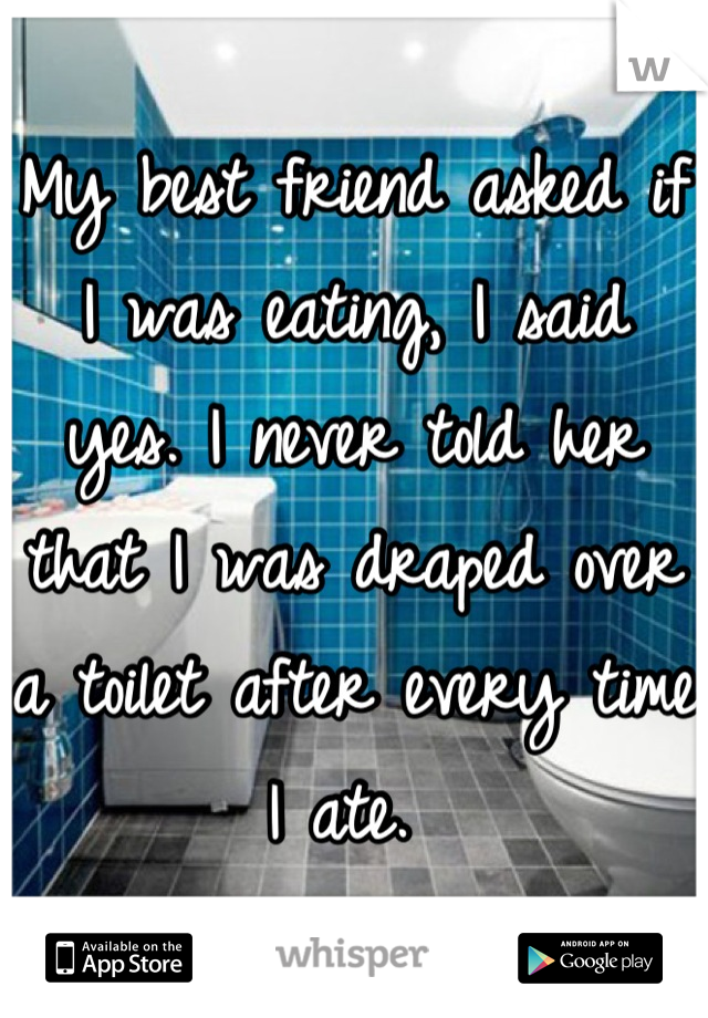 My best friend asked if I was eating, I said yes. I never told her that I was draped over a toilet after every time I ate.