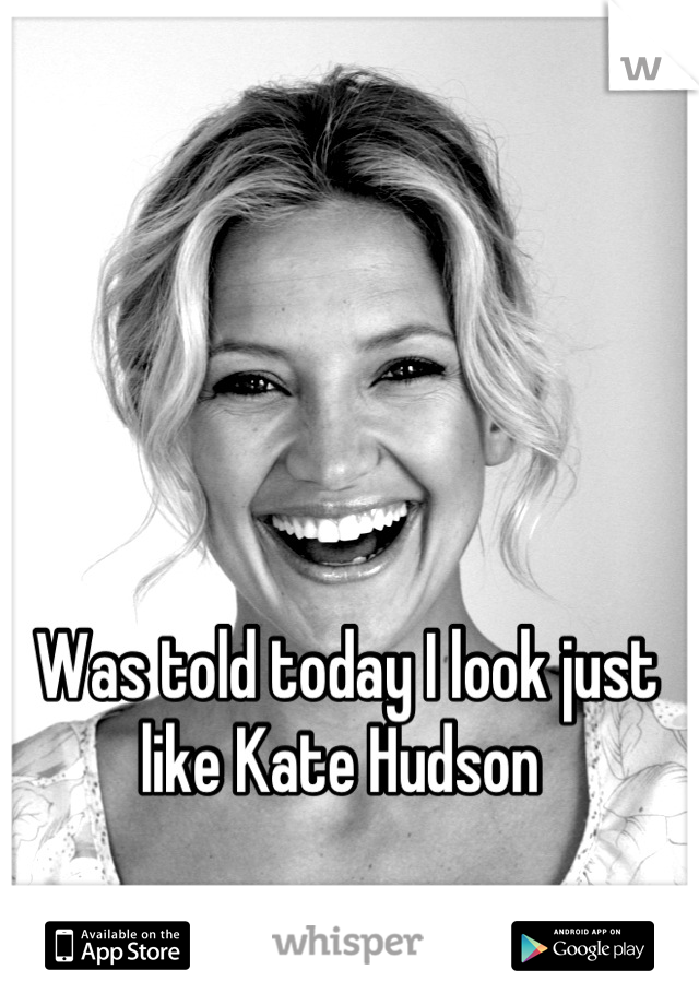 Was told today I look just like Kate Hudson