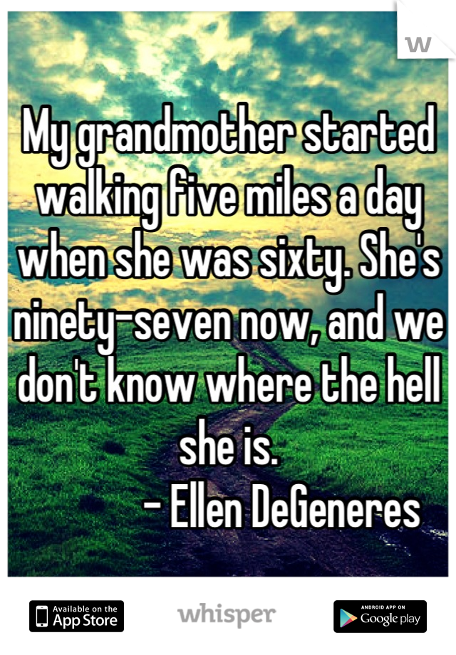 My grandmother started walking five miles a day when she was sixty. She's ninety-seven now, and we don't know where the hell she is.             - Ellen DeGeneres