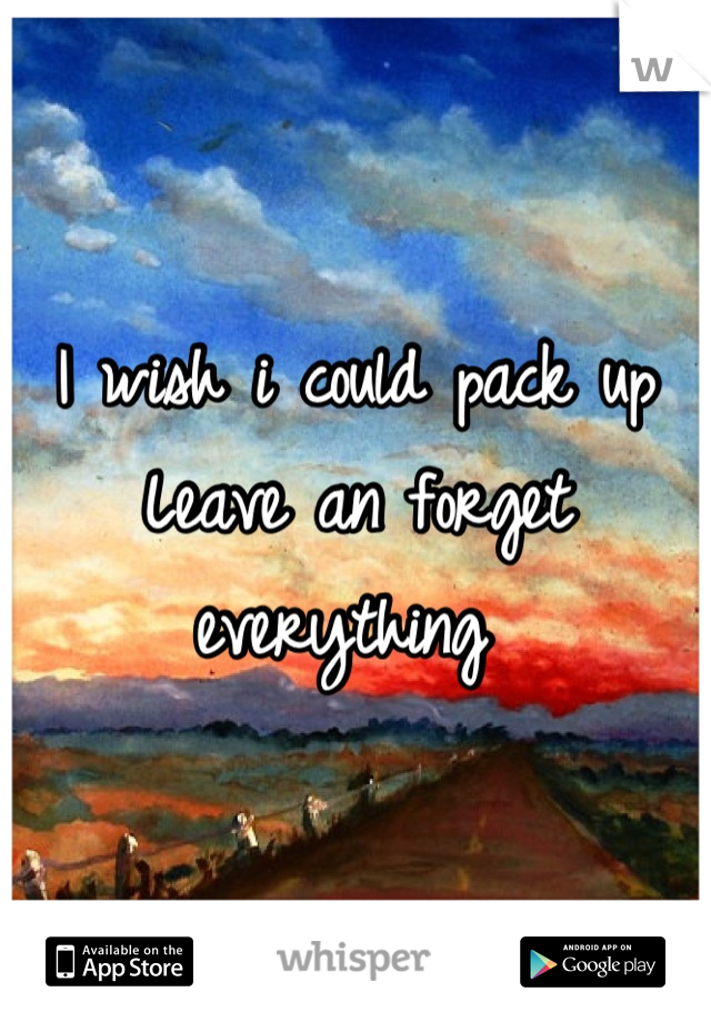 I wish i could pack up Leave an forget everything