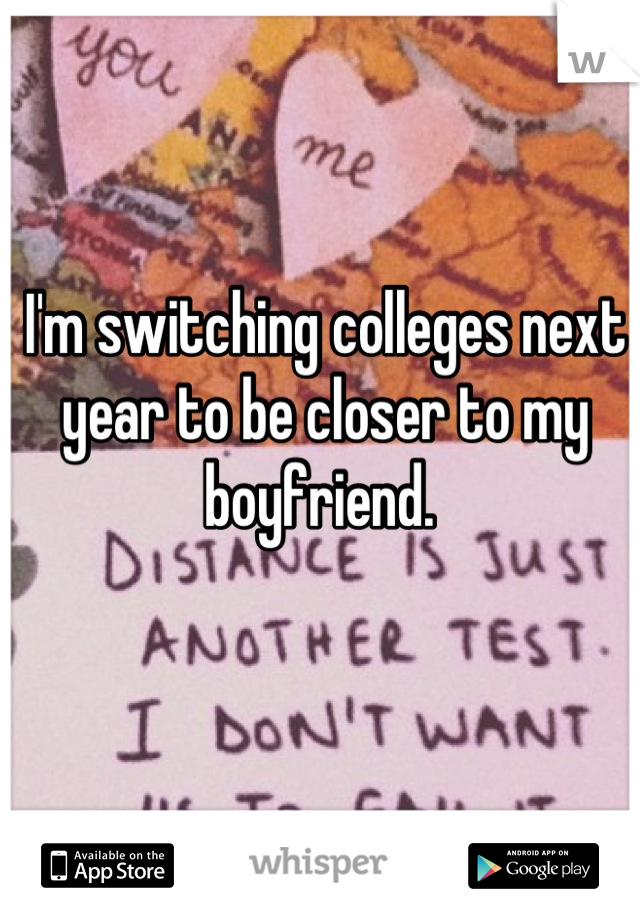 I'm switching colleges next year to be closer to my boyfriend.