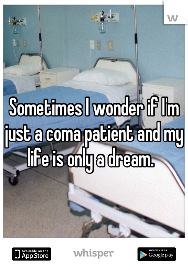Sometimes I wonder if I'm just a coma patient and my life is only a dream.
