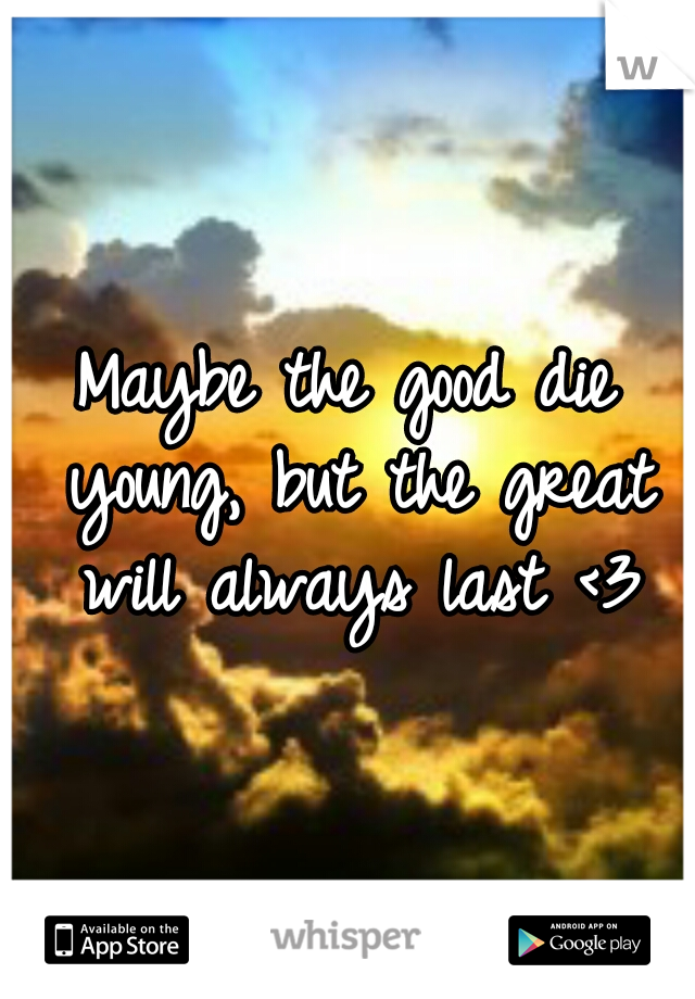 Maybe the good die young, but the great will always last <3