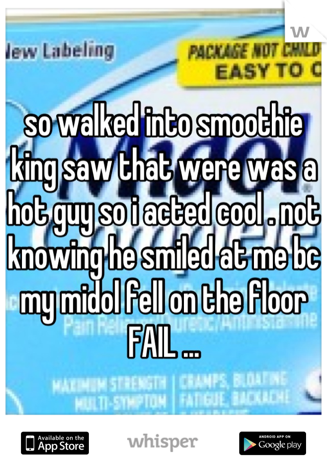 so walked into smoothie king saw that were was a hot guy so i acted cool . not knowing he smiled at me bc my midol fell on the floor   FAIL ...