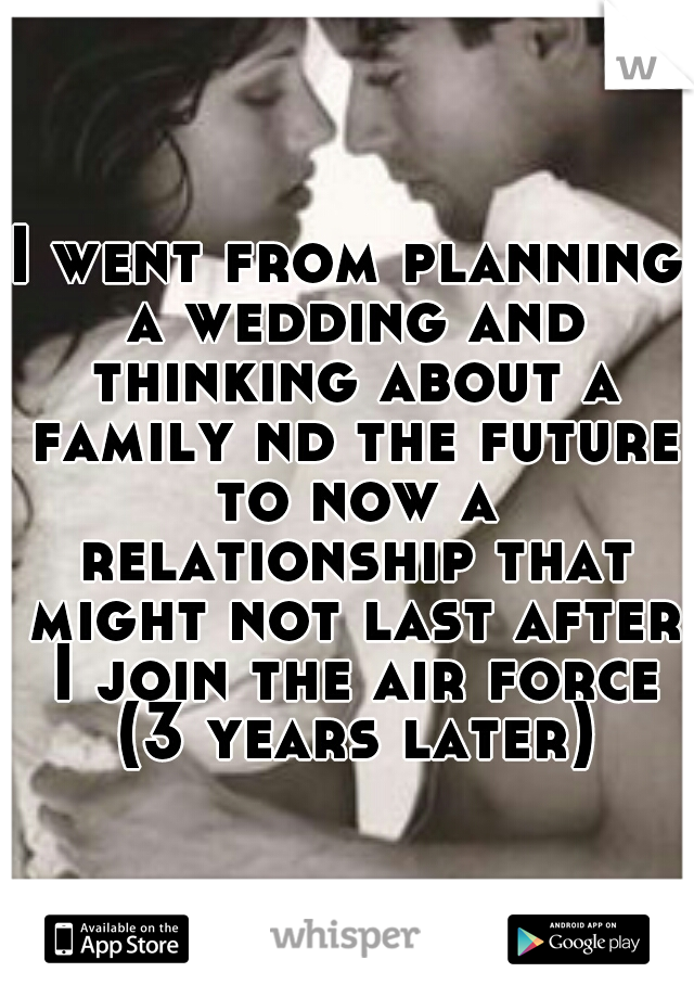 I went from planning a wedding and thinking about a family nd the future to now a relationship that might not last after I join the air force (3 years later)