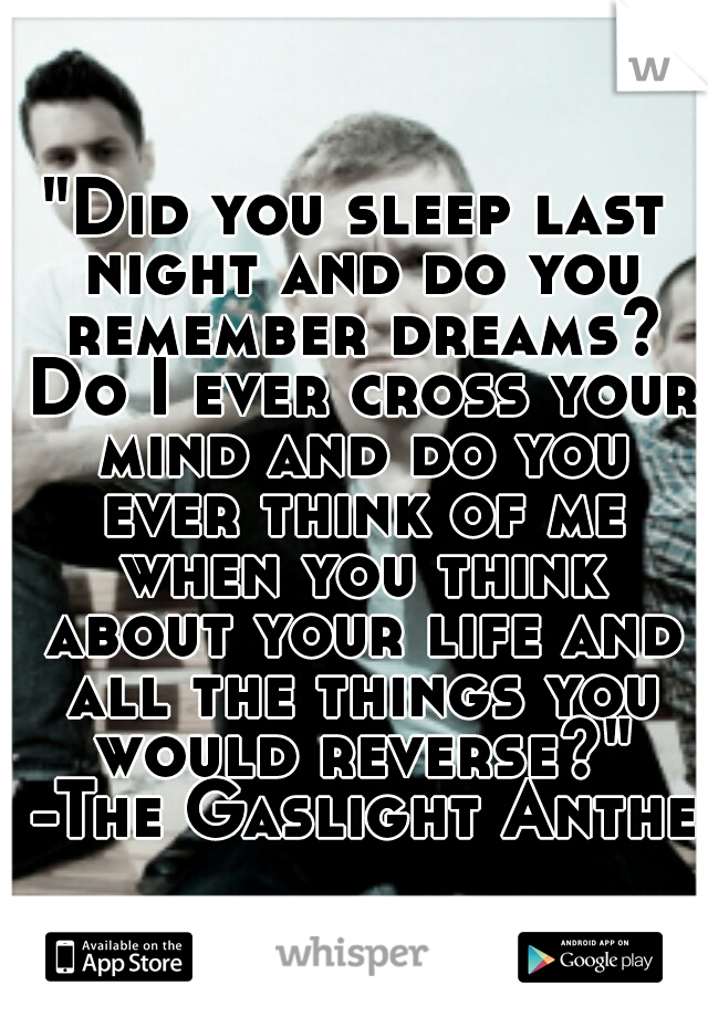 """""""Did you sleep last night and do you remember dreams? Do I ever cross your mind and do you ever think of me when you think about your life and all the things you would reverse?"""" -The Gaslight Anthem"""