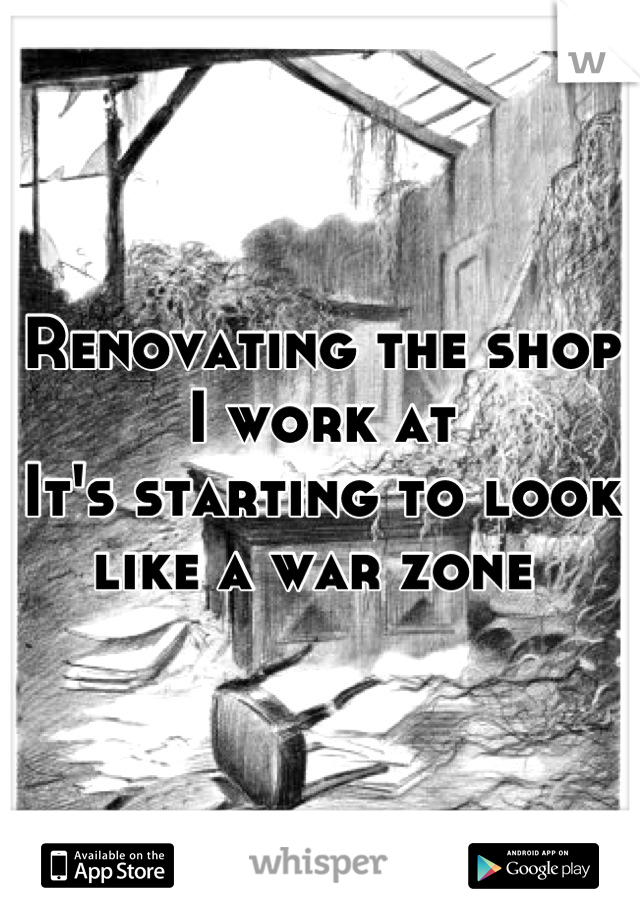 Renovating the shop I work at It's starting to look like a war zone