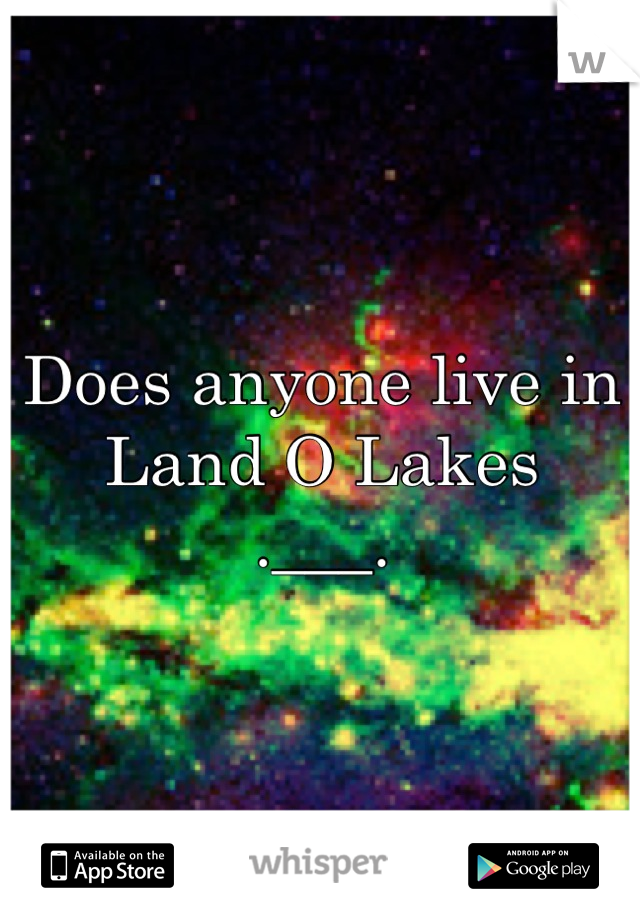 Does anyone live in Land O Lakes  .___.