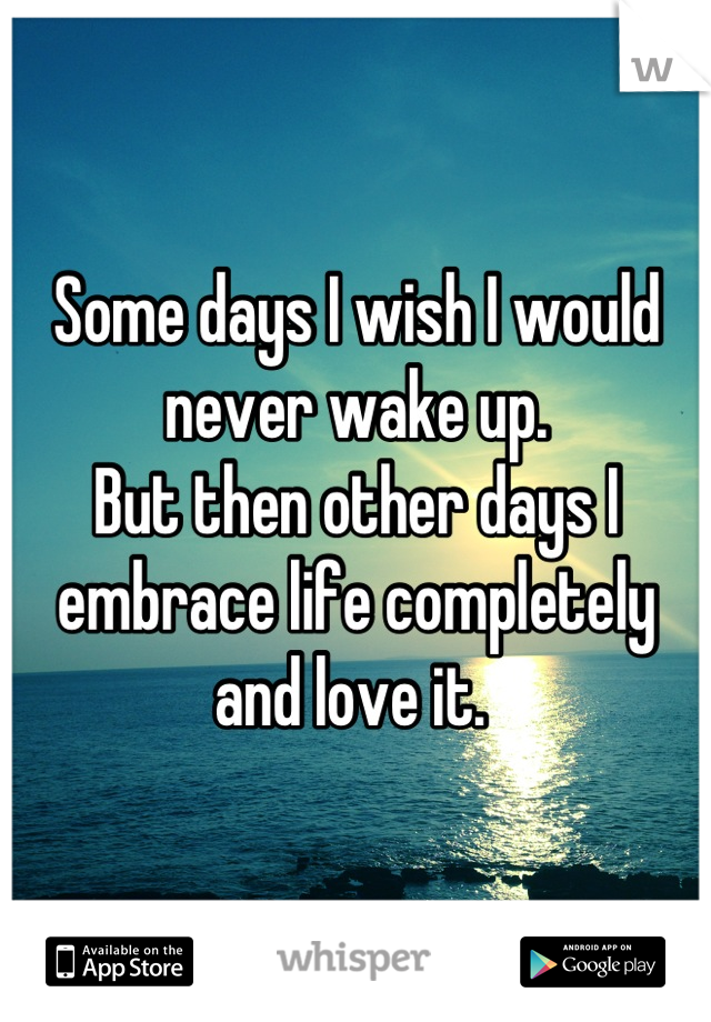 Some days I wish I would never wake up.  But then other days I embrace life completely and love it.