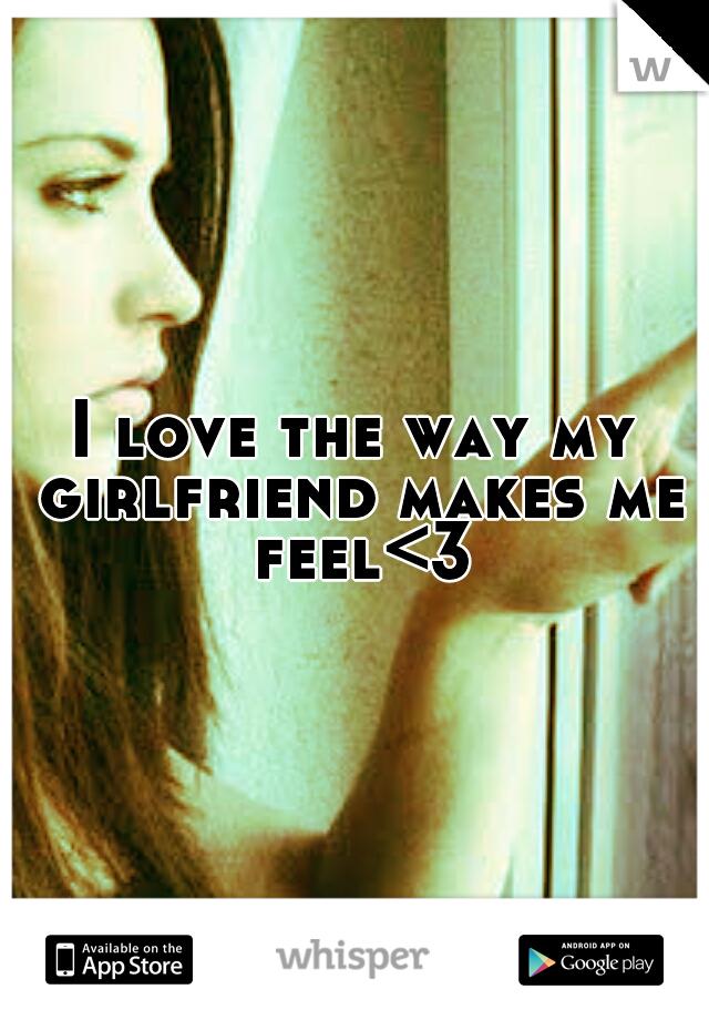 I love the way my girlfriend makes me feel<3