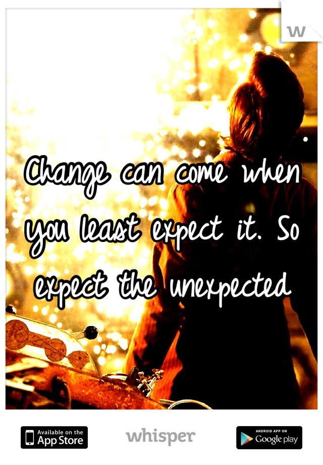 Change can come when you least expect it. So expect the unexpected
