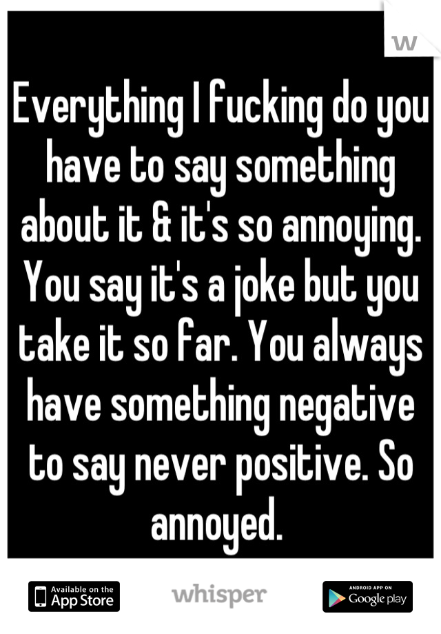 Everything I fucking do you have to say something about it & it's so annoying. You say it's a joke but you take it so far. You always have something negative to say never positive. So annoyed.