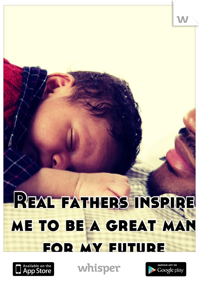 Real fathers inspire me to be a great man for my future children...