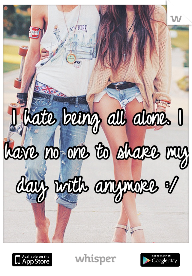 I hate being all alone. I have no one to share my day with anymore :/