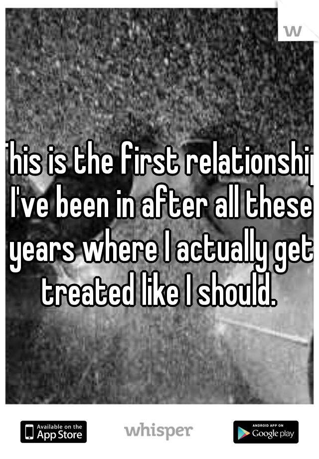 This is the first relationship I've been in after all these years where I actually get treated like I should.