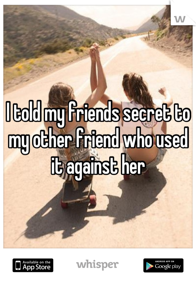 I told my friends secret to my other friend who used it against her