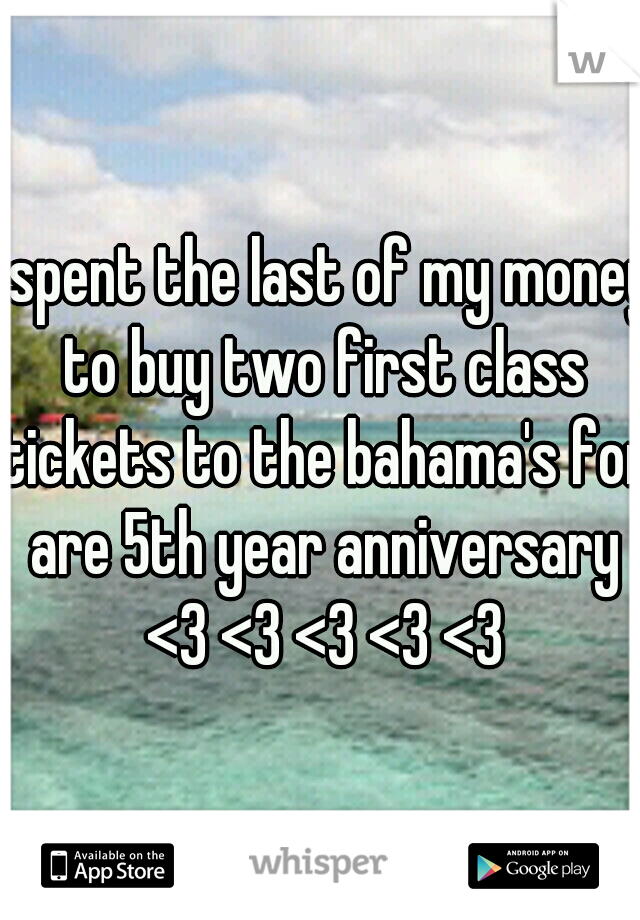 I spent the last of my money to buy two first class tickets to the bahama's for are 5th year anniversary <3 <3 <3 <3 <3