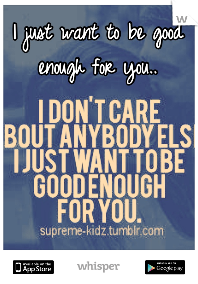 I just want to be good enough for you..