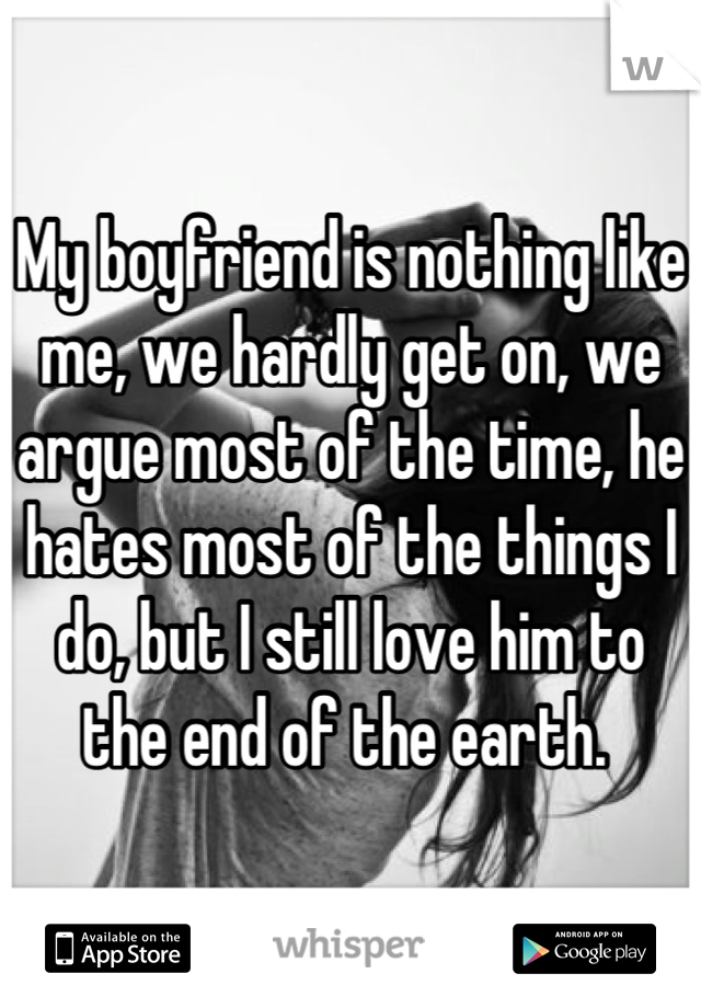 My boyfriend is nothing like me, we hardly get on, we argue most of the time, he hates most of the things I do, but I still love him to the end of the earth.