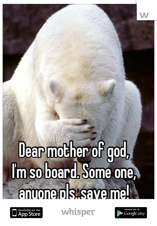 Dear mother of god,  I'm so board. Some one, anyone pls..save me!