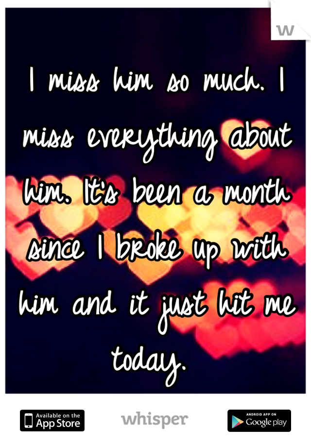 I miss him so much. I miss everything about him. It's been a month since I broke up with him and it just hit me today.