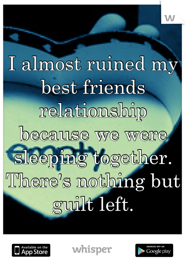 I almost ruined my best friends relationship because we were sleeping together. There's nothing but guilt left.