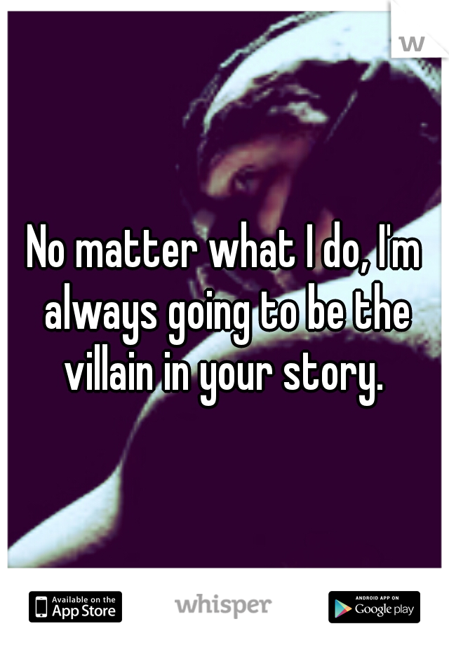 No matter what I do, I'm always going to be the villain in your story.