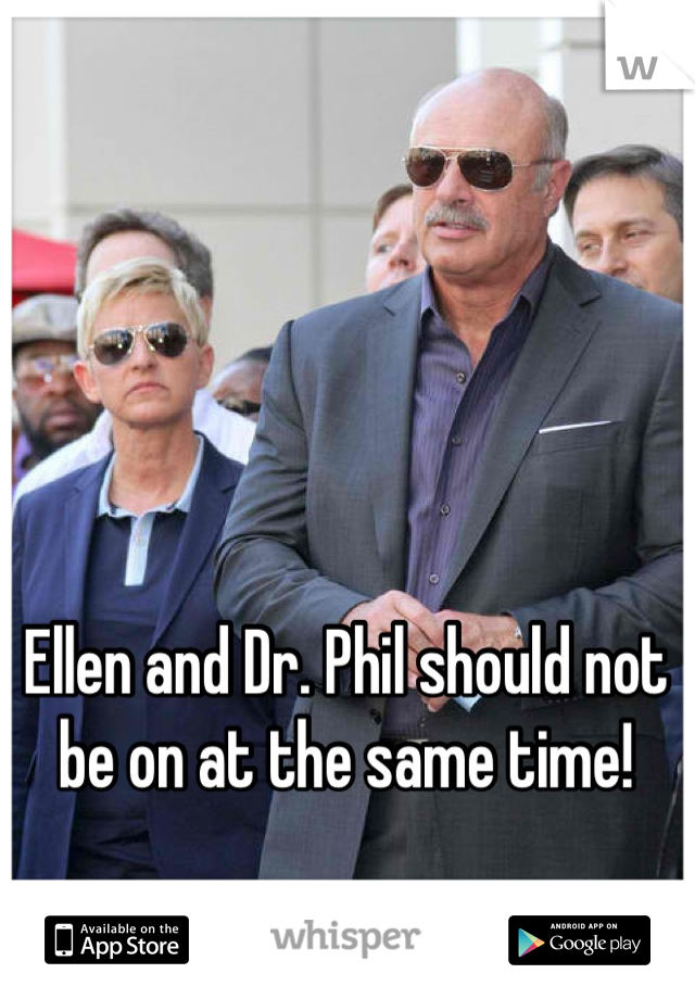 Ellen and Dr. Phil should not be on at the same time!