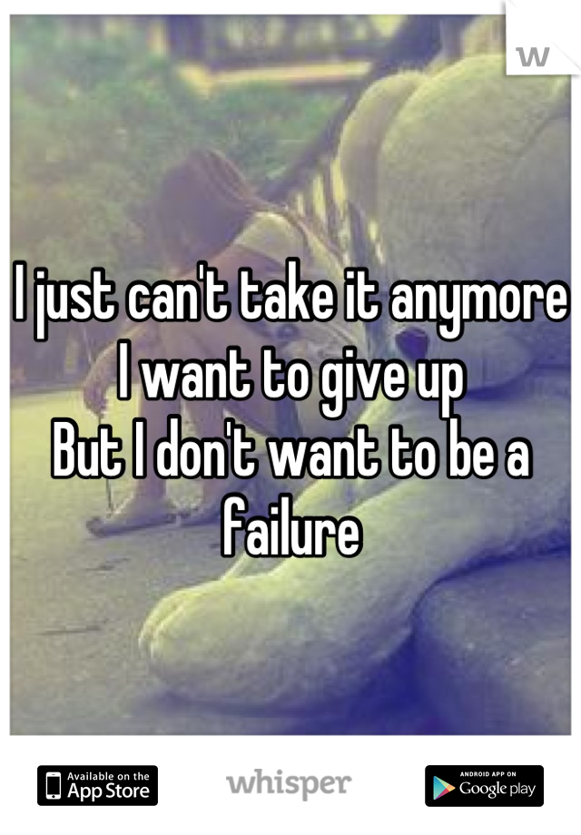 I just can't take it anymore I want to give up But I don't want to be a failure