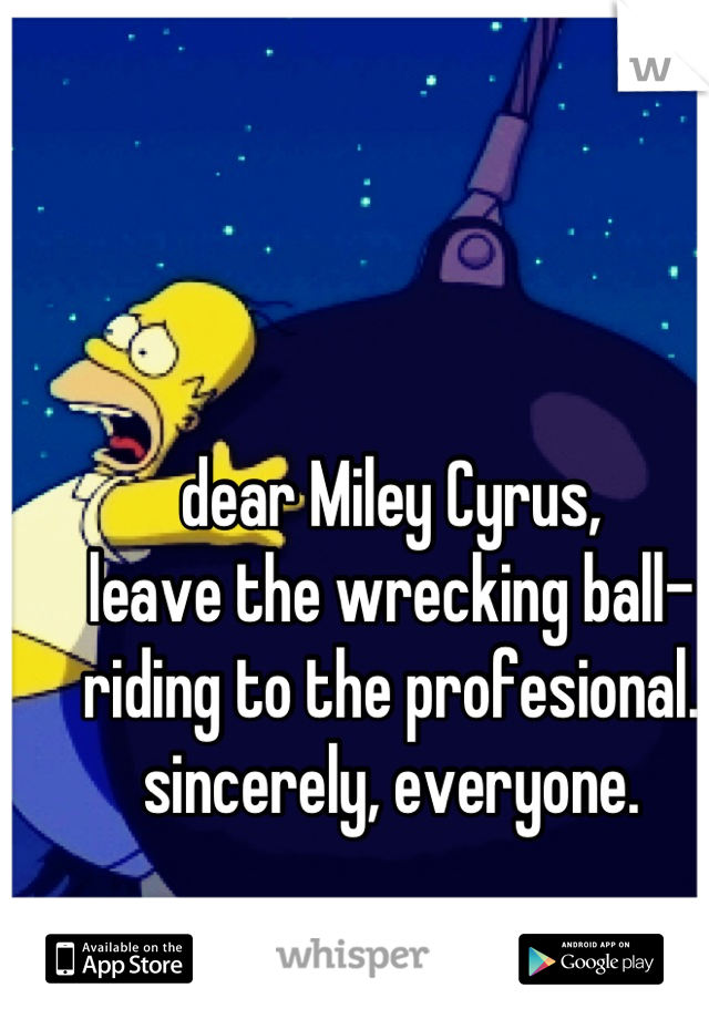 dear Miley Cyrus,  leave the wrecking ball-riding to the profesional. sincerely, everyone.