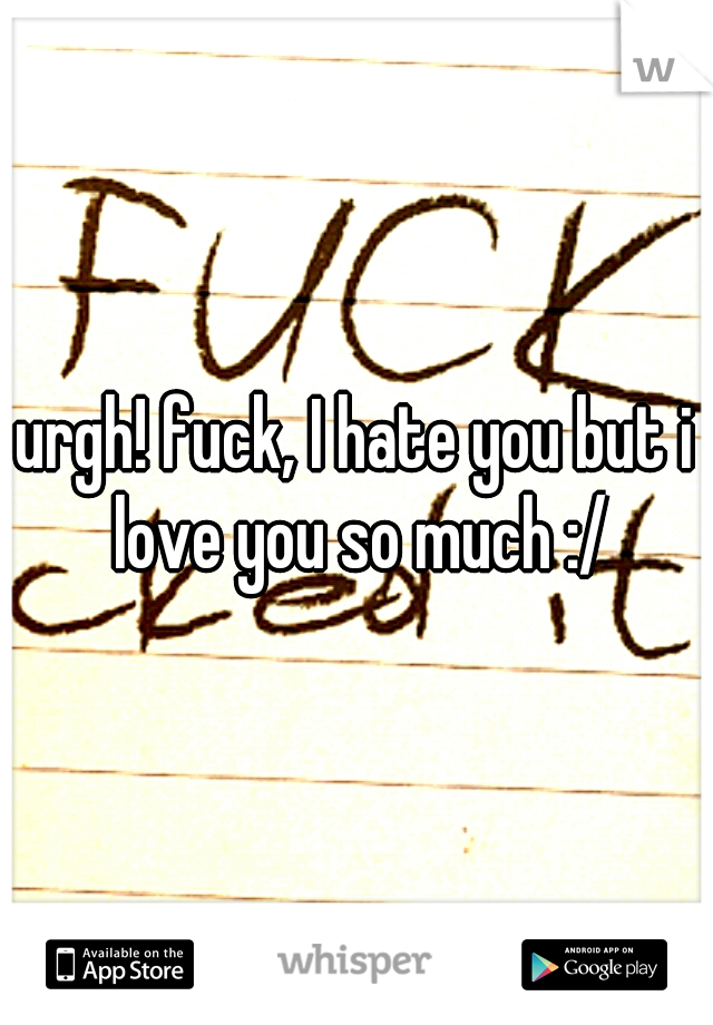 urgh! fuck, I hate you but i love you so much :/