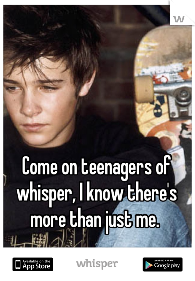 Come on teenagers of whisper, I know there's more than just me.