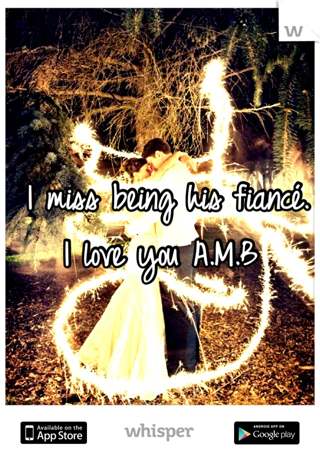 I miss being his fiancé.  I love you A.M.B