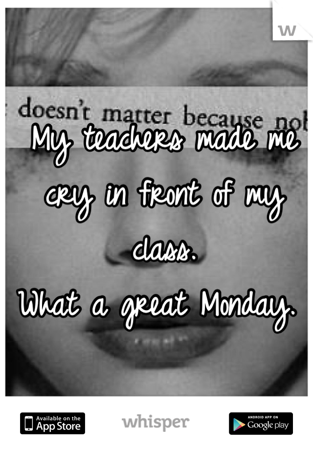 My teachers made me cry in front of my class.  What a great Monday.