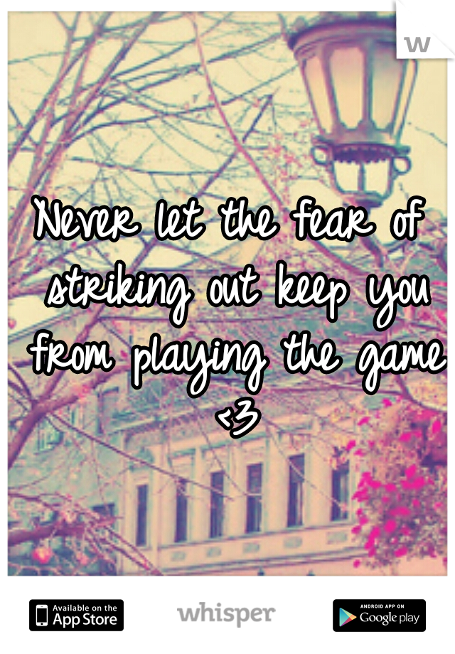 Never let the fear of striking out keep you from playing the game <3