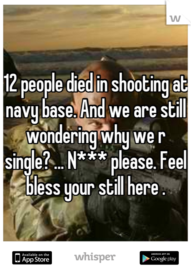 12 people died in shooting at navy base. And we are still wondering why we r single? ... N*** please. Feel bless your still here .