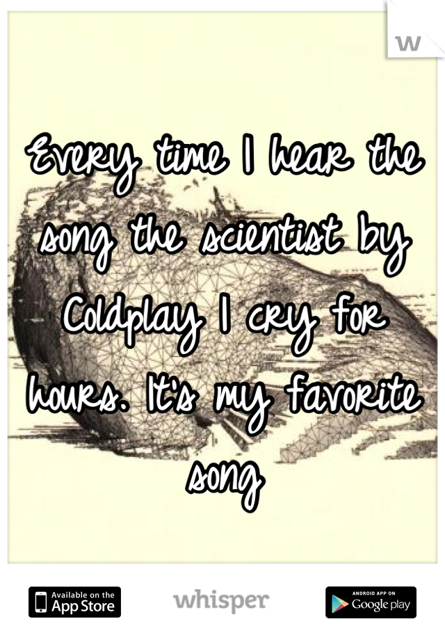 Every time I hear the song the scientist by Coldplay I cry for hours. It's my favorite song