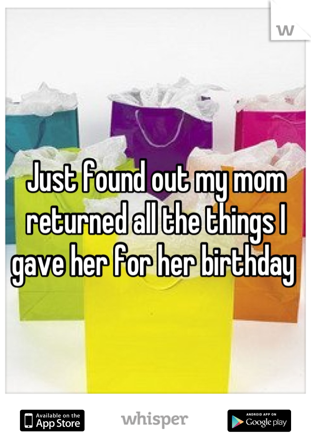 Just found out my mom returned all the things I gave her for her birthday