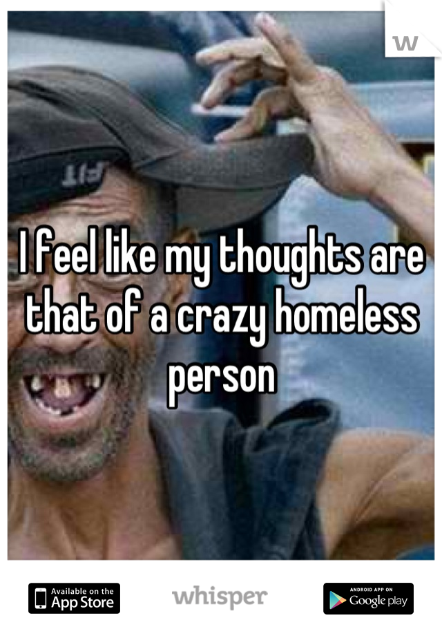 I feel like my thoughts are that of a crazy homeless person