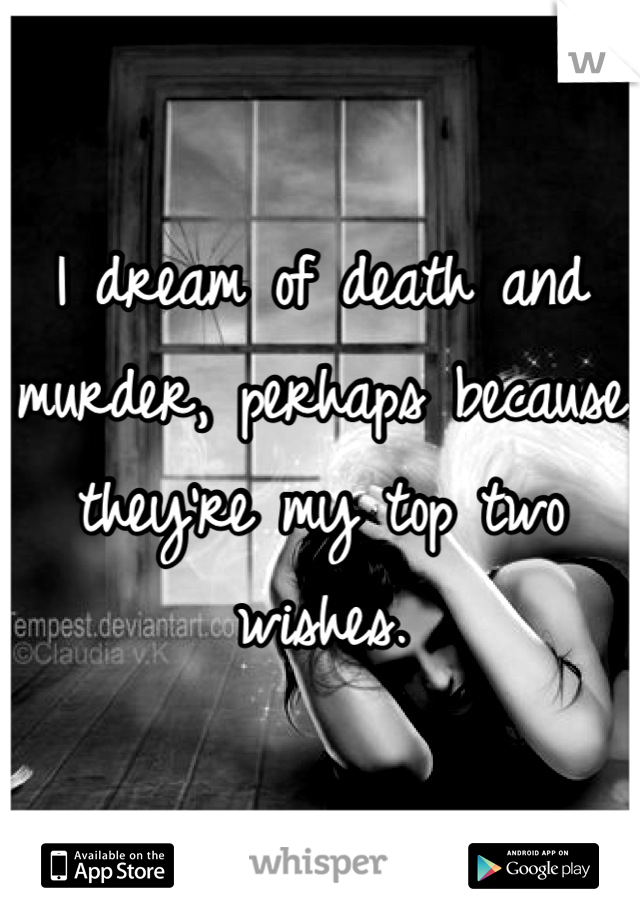 I dream of death and murder, perhaps because they're my top two wishes.