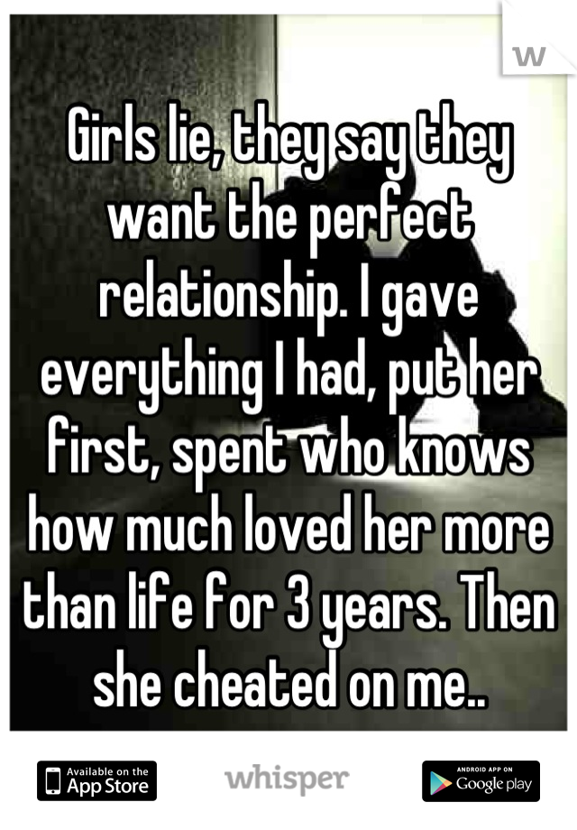 Girls lie, they say they want the perfect relationship. I gave everything I had, put her first, spent who knows how much loved her more than life for 3 years. Then she cheated on me..