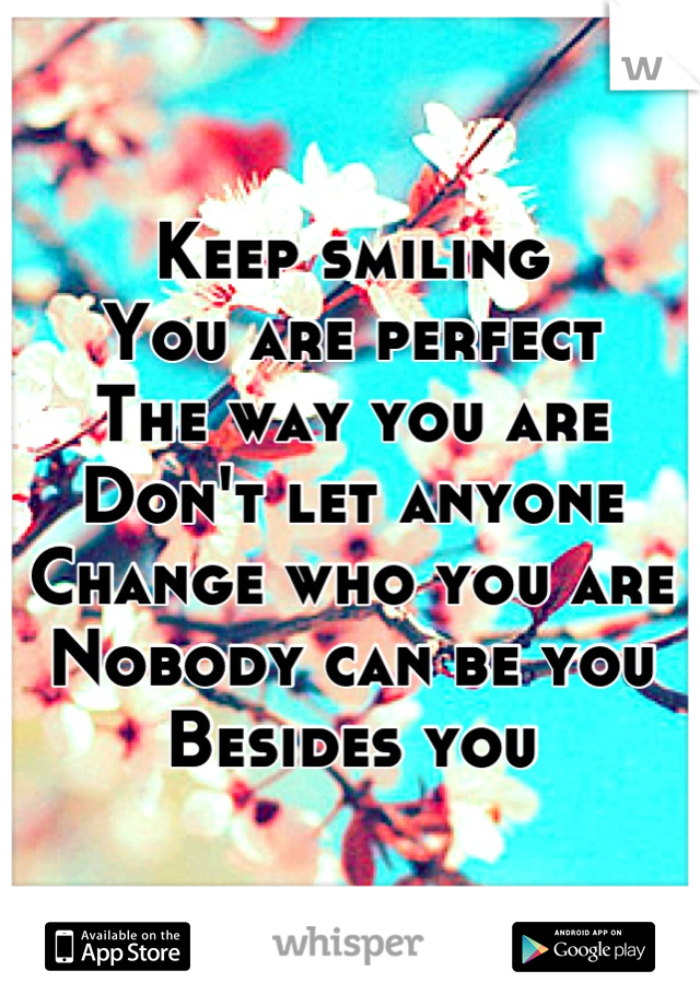 Keep smiling  You are perfect  The way you are Don't let anyone Change who you are  Nobody can be you  Besides you