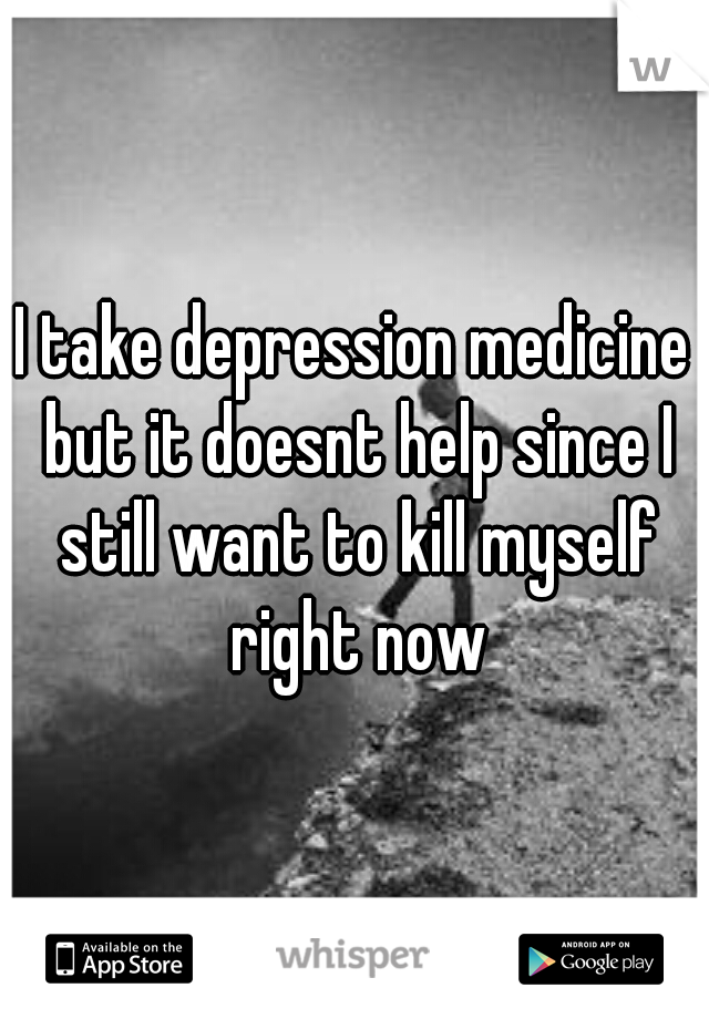 I take depression medicine but it doesnt help since I still want to kill myself right now